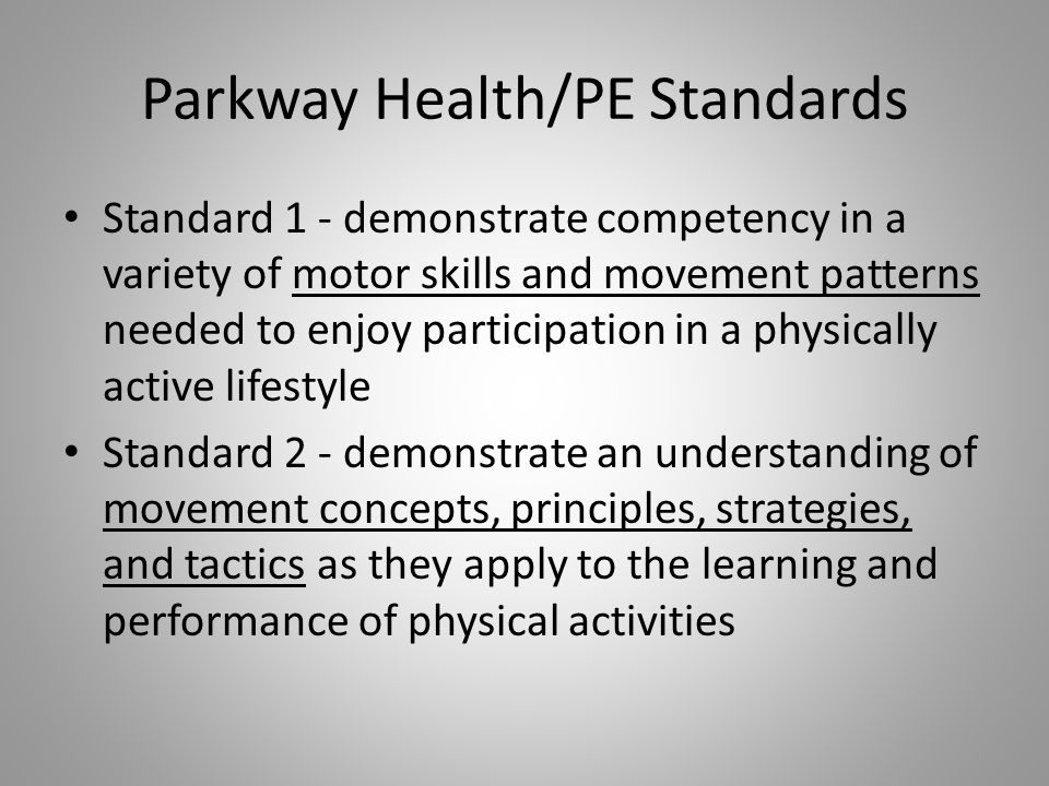 Parkway Health/PE Standards Standard 1 - demonstrate competency in a variety of motor skills and movement patterns needed to enjoy participation in a physically active lifestyle Standard 2 - demonstrate an understanding of movement concepts, principles, strategies, and tactics as they apply to the learning and performance of physical activities