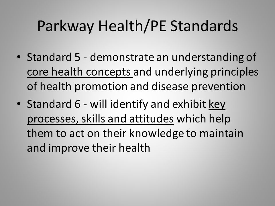Parkway Health/PE Standards Standard 5 - demonstrate an understanding of core health concepts and underlying principles of health promotion and disease prevention Standard 6 - will identify and exhibit key processes, skills and attitudes which help them to act on their knowledge to maintain and improve their health