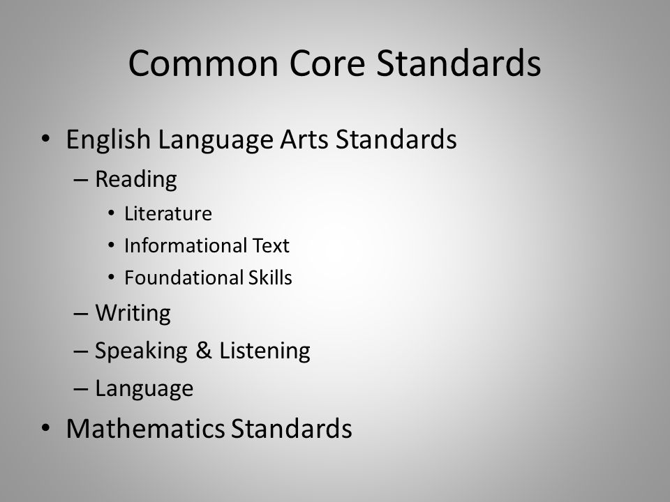 Common Core Standards English Language Arts Standards – Reading Literature Informational Text Foundational Skills – Writing – Speaking & Listening – Language Mathematics Standards