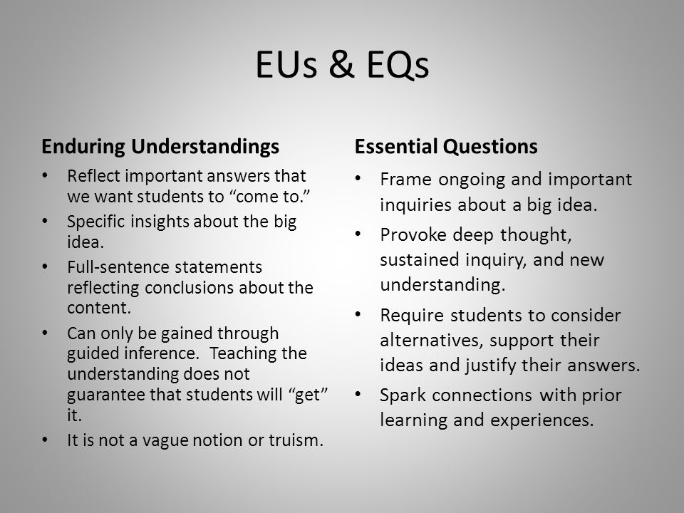 EUs & EQs Enduring Understandings Reflect important answers that we want students to come to. Specific insights about the big idea.