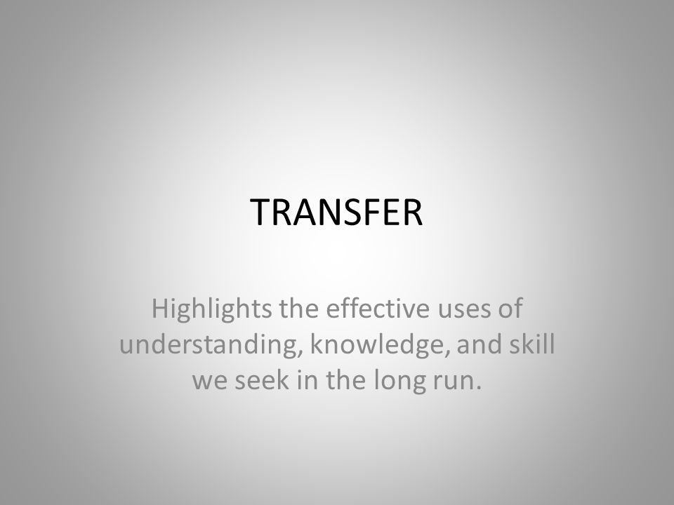 TRANSFER Highlights the effective uses of understanding, knowledge, and skill we seek in the long run.