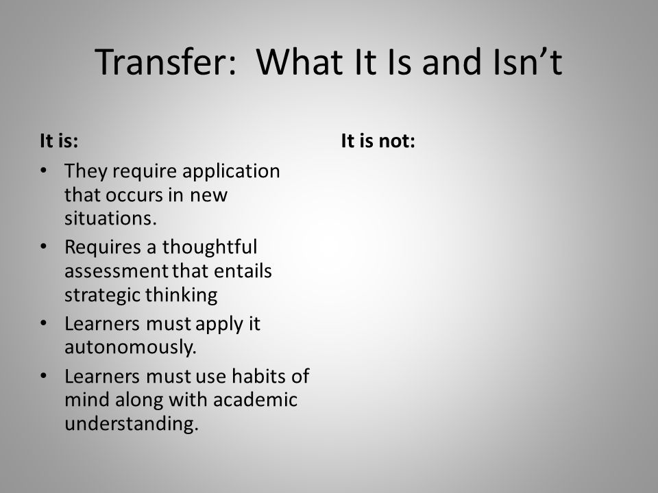Transfer: What It Is and Isn't It is: They require application that occurs in new situations.