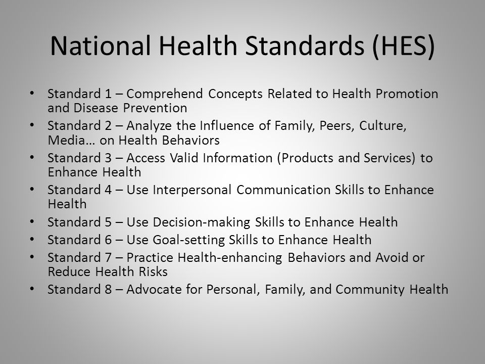 National Health Standards (HES) Standard 1 – Comprehend Concepts Related to Health Promotion and Disease Prevention Standard 2 – Analyze the Influence of Family, Peers, Culture, Media… on Health Behaviors Standard 3 – Access Valid Information (Products and Services) to Enhance Health Standard 4 – Use Interpersonal Communication Skills to Enhance Health Standard 5 – Use Decision-making Skills to Enhance Health Standard 6 – Use Goal-setting Skills to Enhance Health Standard 7 – Practice Health-enhancing Behaviors and Avoid or Reduce Health Risks Standard 8 – Advocate for Personal, Family, and Community Health