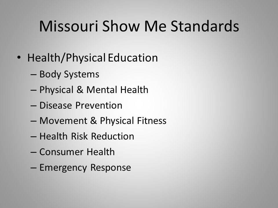 Missouri Show Me Standards Health/Physical Education – Body Systems – Physical & Mental Health – Disease Prevention – Movement & Physical Fitness – Health Risk Reduction – Consumer Health – Emergency Response