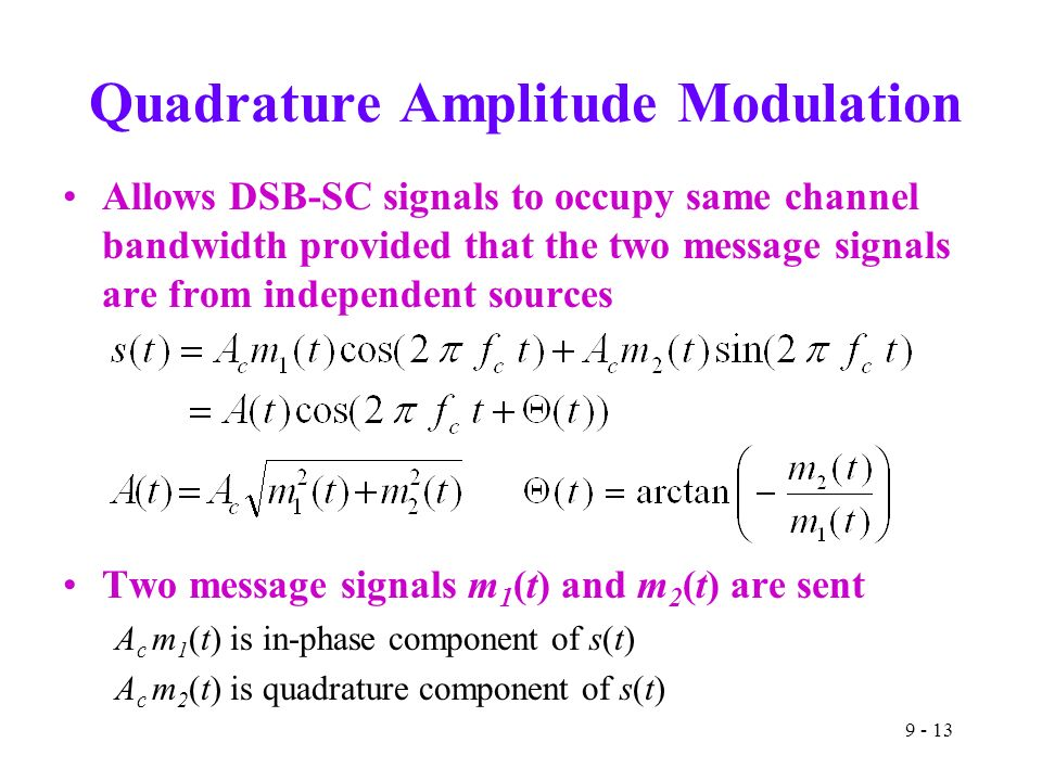 Quadrature Amplitude Modulation Allows DSB-SC signals to occupy same channel bandwidth provided that the two message signals are from independent sources Two message signals m 1 (t) and m 2 (t) are sent A c m 1 (t) is in-phase component of s(t) A c m 2 (t) is quadrature component of s(t)