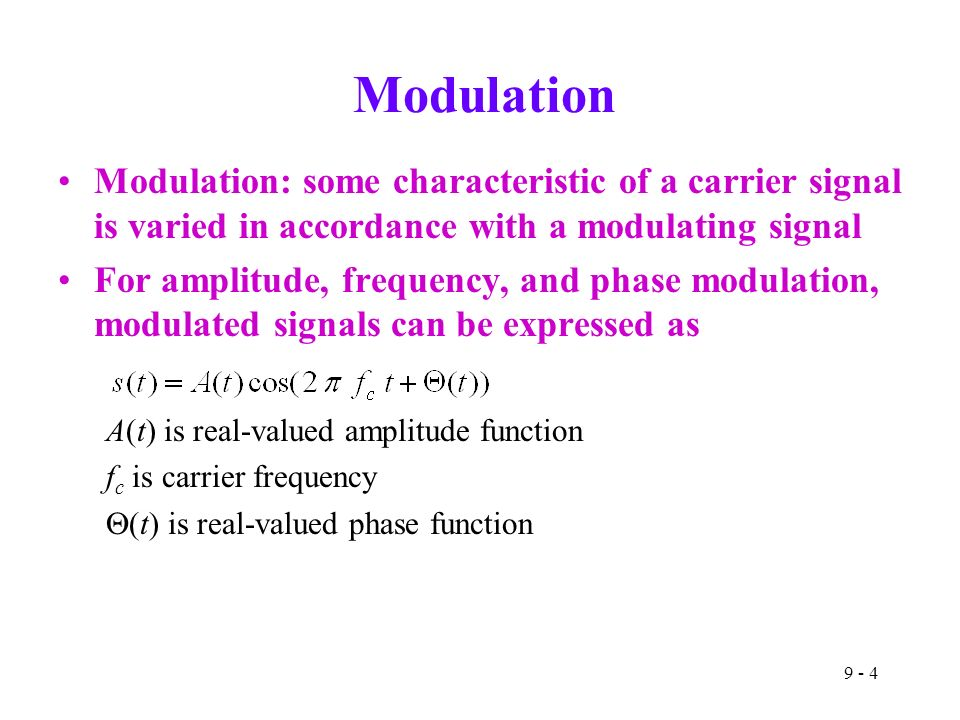 9 - 4 Modulation Modulation: some characteristic of a carrier signal is varied in accordance with a modulating signal For amplitude, frequency, and phase modulation, modulated signals can be expressed as A(t) is real-valued amplitude function f c is carrier frequency  (t) is real-valued phase function