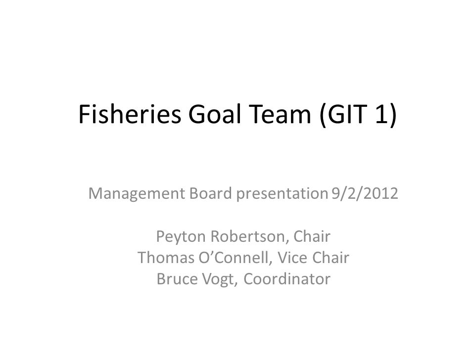 Fisheries Goal Team (GIT 1) Management Board presentation 9/2/2012 Peyton Robertson, Chair Thomas O'Connell, Vice Chair Bruce Vogt, Coordinator