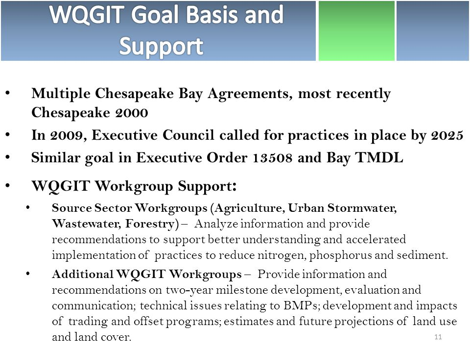 Multiple Chesapeake Bay Agreements, most recently Chesapeake 2000 In 2009, Executive Council called for practices in place by 2025 Similar goal in Executive Order and Bay TMDL WQGIT Workgroup Support : Source Sector Workgroups (Agriculture, Urban Stormwater, Wastewater, Forestry) – Analyze information and provide recommendations to support better understanding and accelerated implementation of practices to reduce nitrogen, phosphorus and sediment.