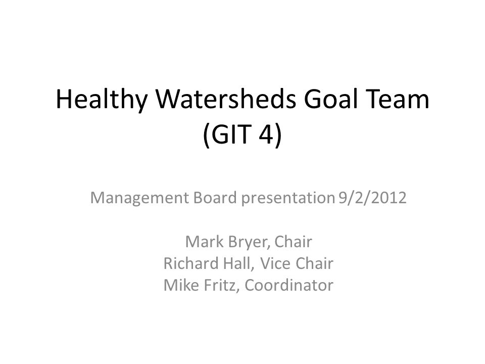 Healthy Watersheds Goal Team (GIT 4) Management Board presentation 9/2/2012 Mark Bryer, Chair Richard Hall, Vice Chair Mike Fritz, Coordinator