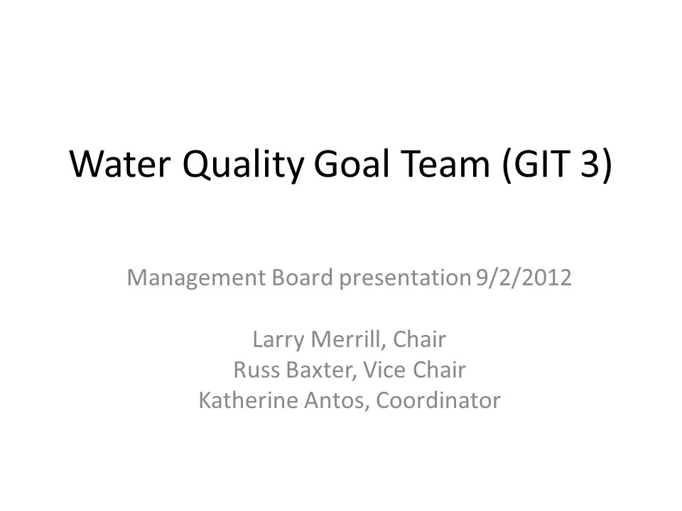 Water Quality Goal Team (GIT 3) Management Board presentation 9/2/2012 Larry Merrill, Chair Russ Baxter, Vice Chair Katherine Antos, Coordinator