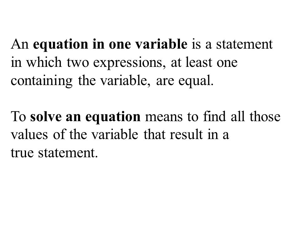 An equation in one variable is a statement in which two expressions, at least one containing the variable, are equal.