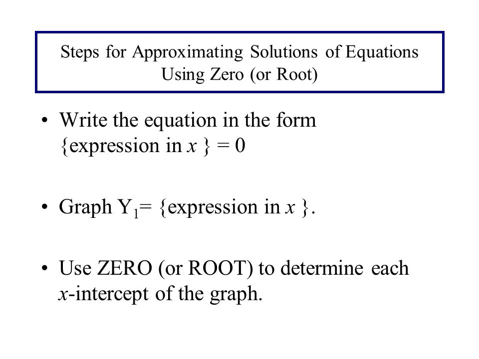 Steps for Approximating Solutions of Equations Using Zero (or Root) Write the equation in the form {expression in x } = 0 Graph Y 1 = {expression in x }.