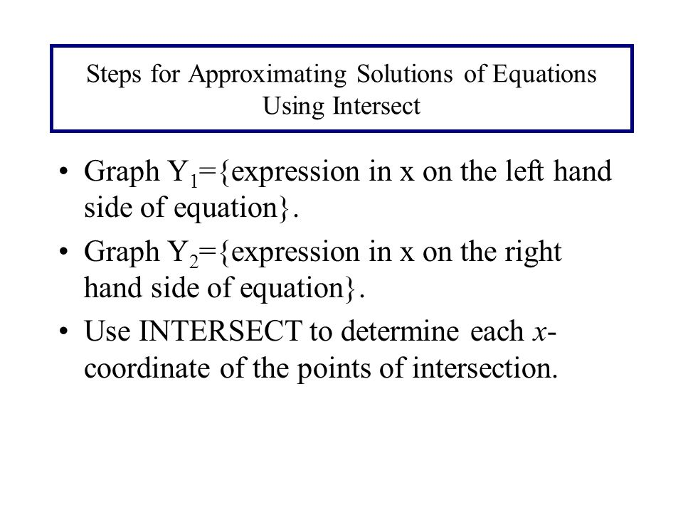 Steps for Approximating Solutions of Equations Using Intersect Graph Y 1 ={expression in x on the left hand side of equation}.