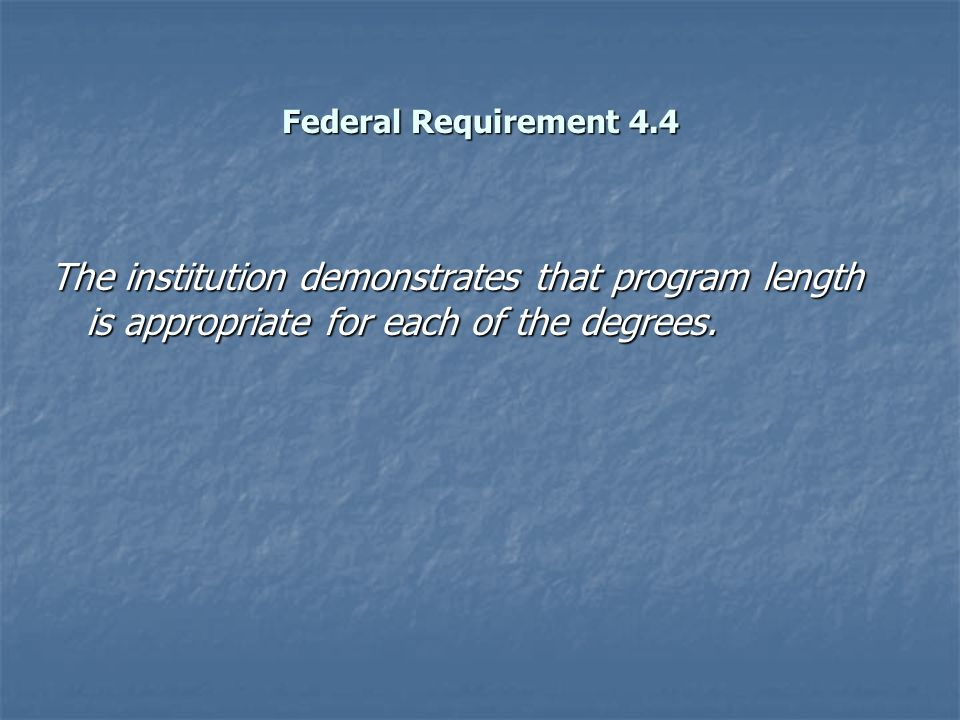 Federal Requirement 4.4 The institution demonstrates that program length is appropriate for each of the degrees.
