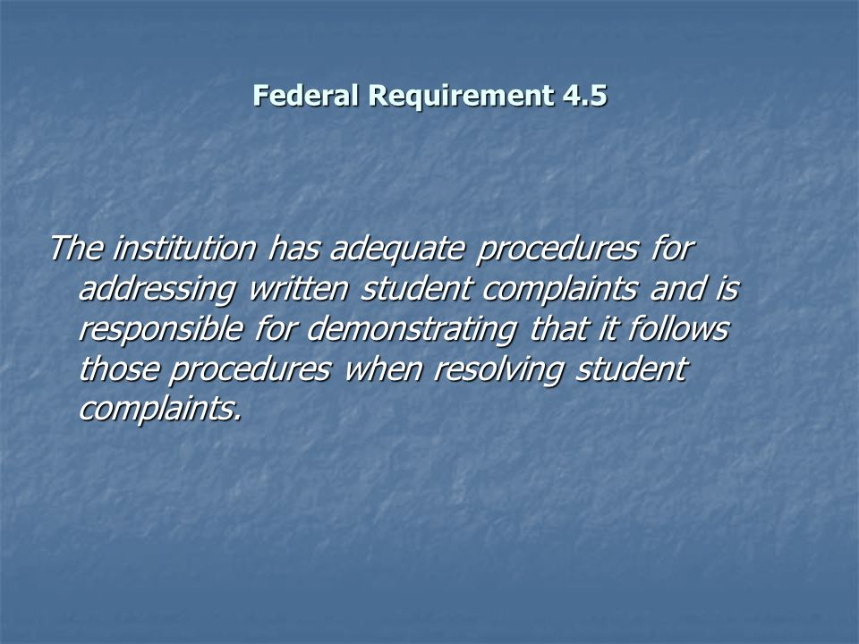 Federal Requirement 4.5 The institution has adequate procedures for addressing written student complaints and is responsible for demonstrating that it follows those procedures when resolving student complaints.