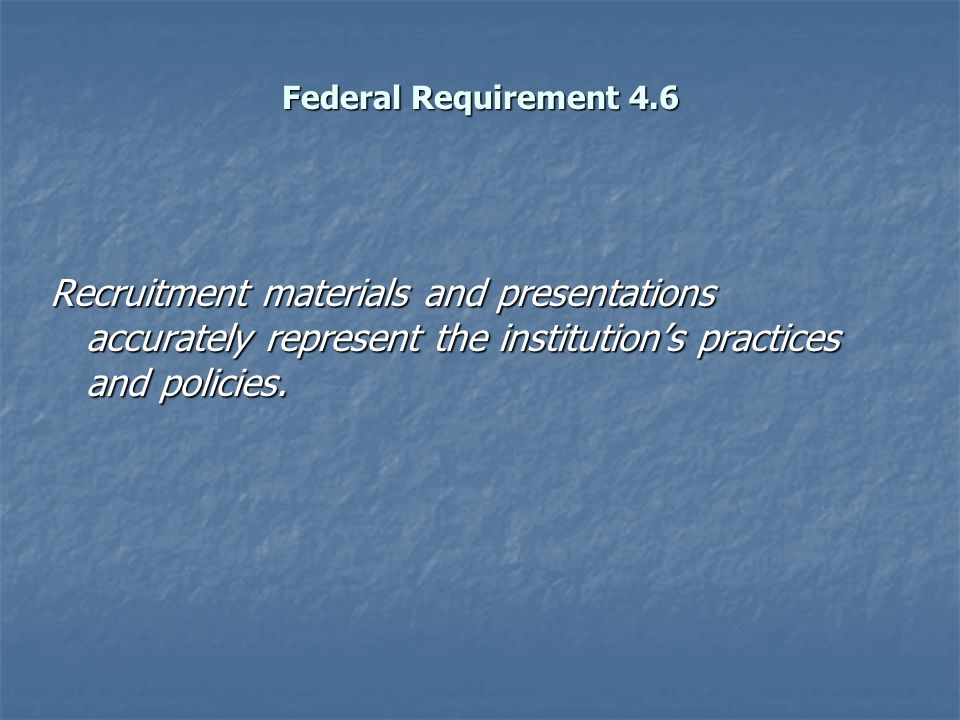 Federal Requirement 4.6 Recruitment materials and presentations accurately represent the institution's practices and policies.