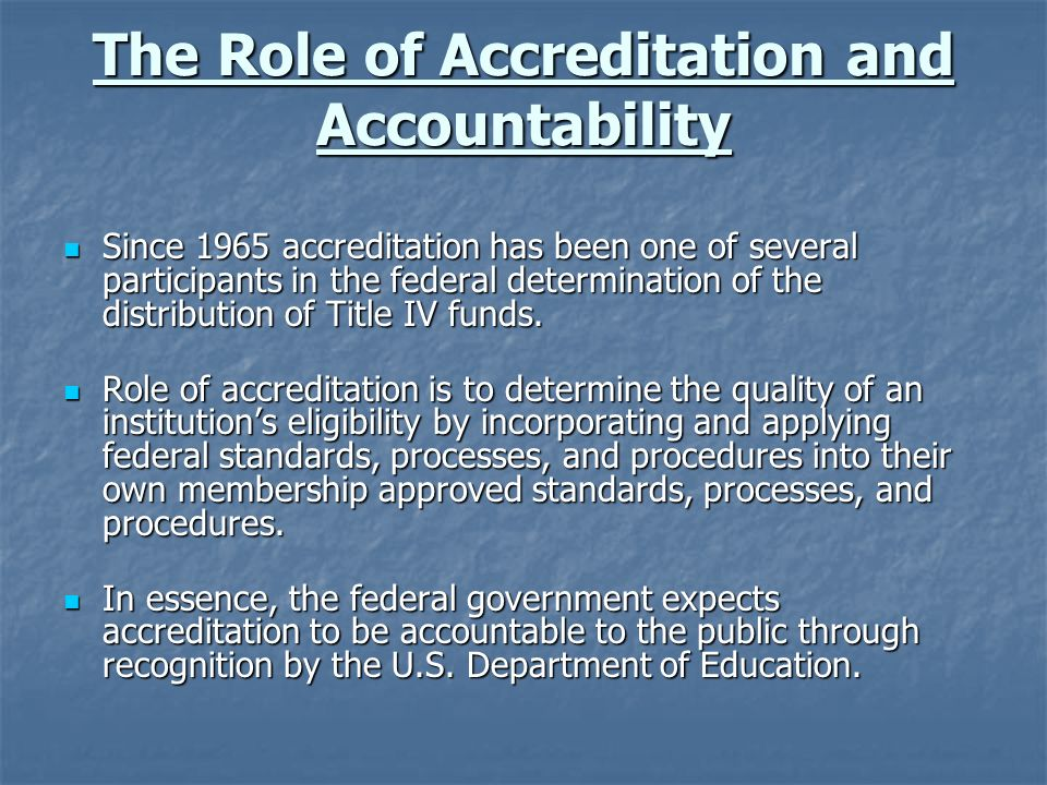The Role of Accreditation and Accountability Since 1965 accreditation has been one of several participants in the federal determination of the distribution of Title IV funds.