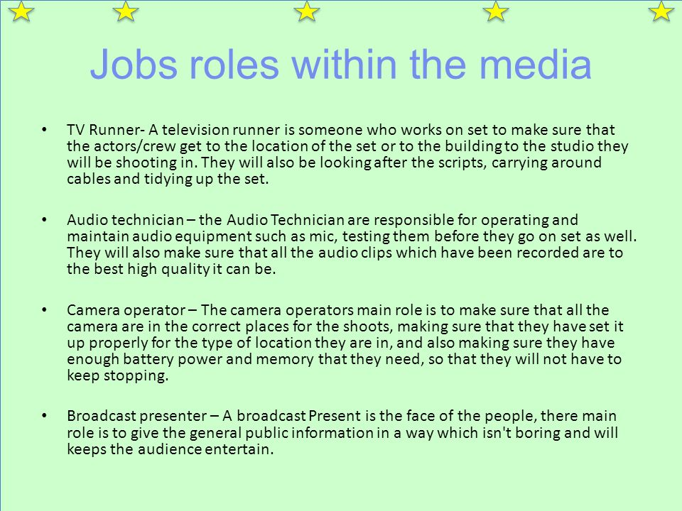 Jobs roles within the media TV Runner- A television runner is someone who works on set to make sure that the actors/crew get to the location of the set or to the building to the studio they will be shooting in.