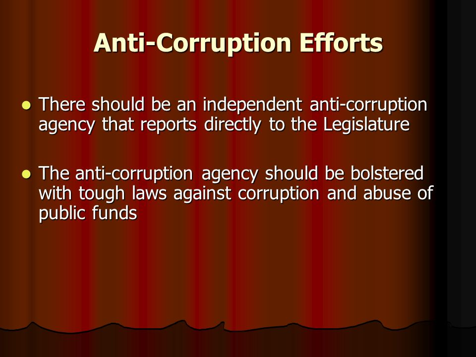 Anti-Corruption Efforts There should be an independent anti-corruption agency that reports directly to the Legislature There should be an independent anti-corruption agency that reports directly to the Legislature The anti-corruption agency should be bolstered with tough laws against corruption and abuse of public funds The anti-corruption agency should be bolstered with tough laws against corruption and abuse of public funds