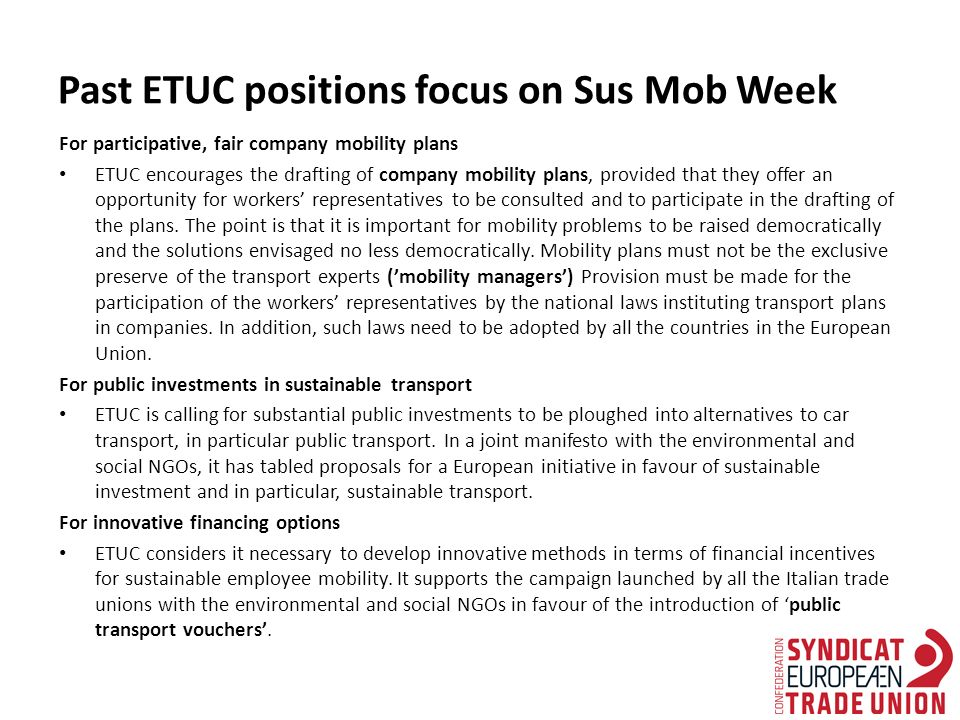 Past ETUC positions focus on Sus Mob Week For participative, fair company mobility plans ETUC encourages the drafting of company mobility plans, provided that they offer an opportunity for workers' representatives to be consulted and to participate in the drafting of the plans.