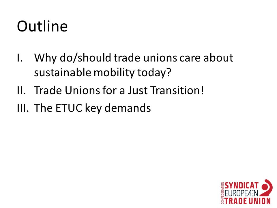 Outline I.Why do/should trade unions care about sustainable mobility today.
