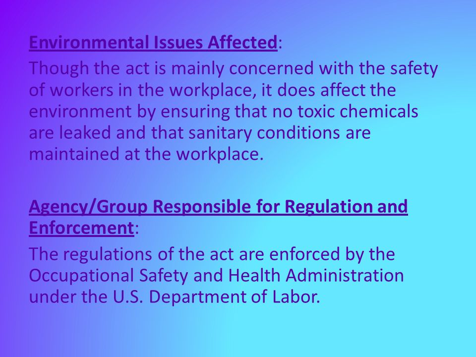 Environmental Issues Affected: Though the act is mainly concerned with the safety of workers in the workplace, it does affect the environment by ensuring that no toxic chemicals are leaked and that sanitary conditions are maintained at the workplace.