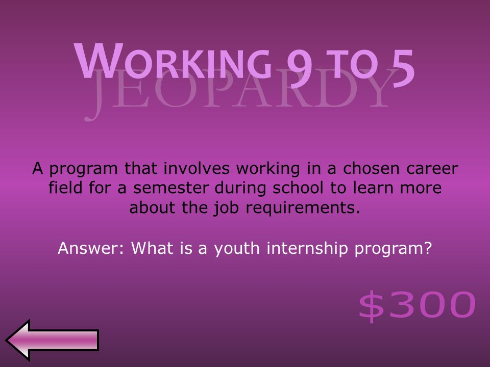 JEOPARDY A program that involves working in a chosen career field for a semester during school to learn more about the job requirements.
