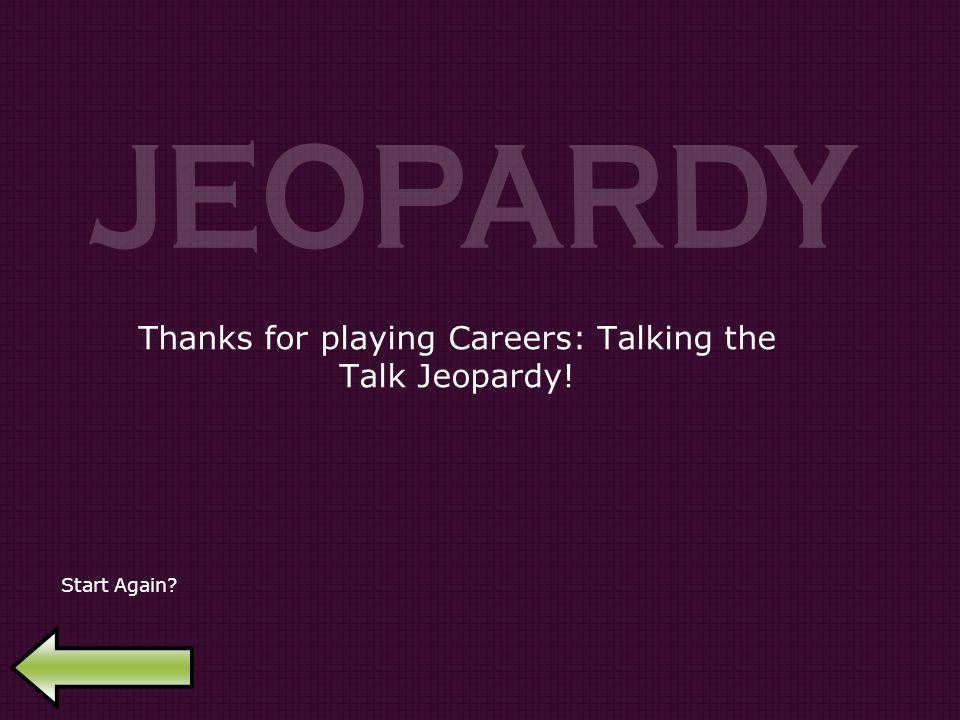 Thanks for playing Careers: Talking the Talk Jeopardy! Start Again