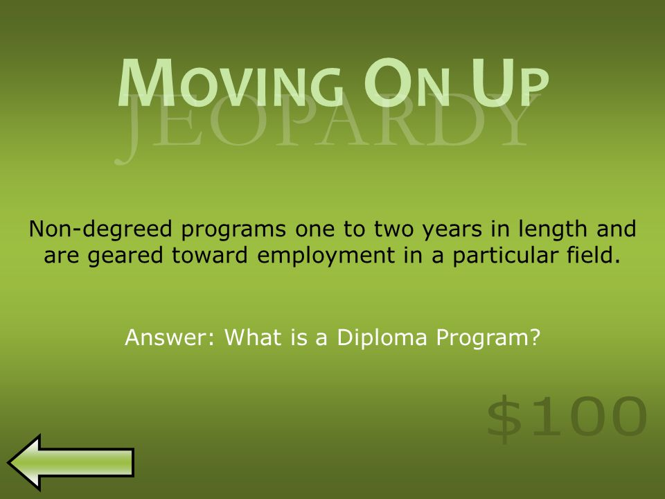 M OVING O N U P JEOPARDY Non-degreed programs one to two years in length and are geared toward employment in a particular field.