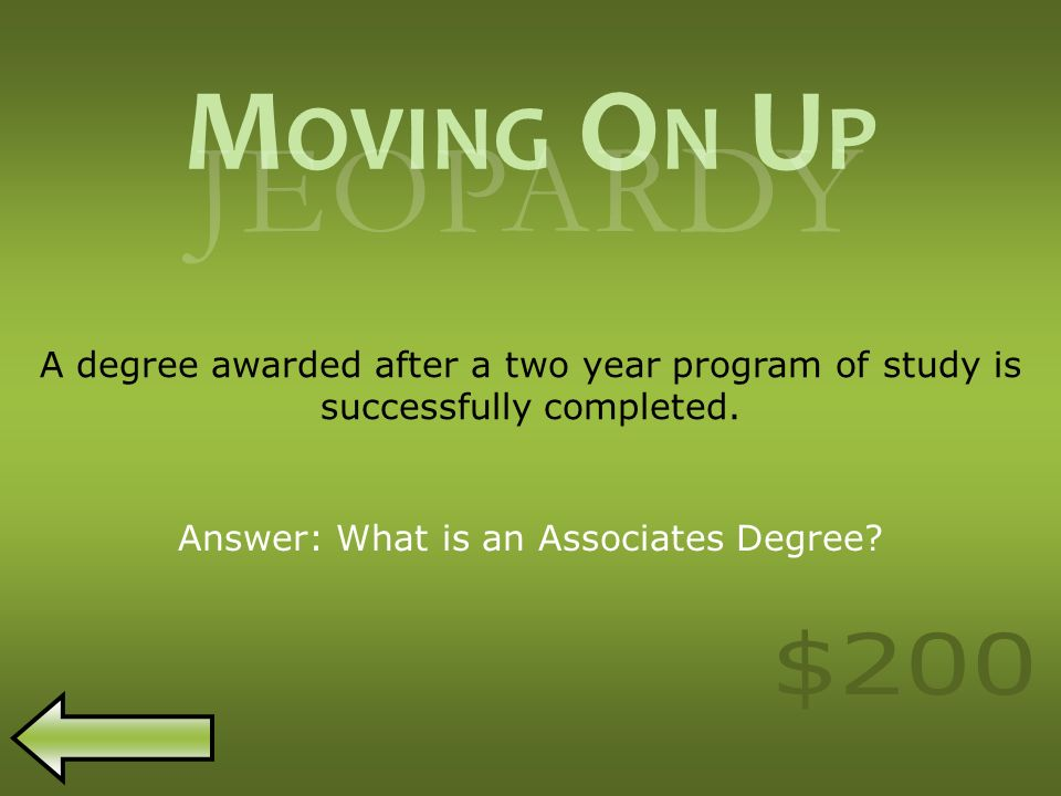 M OVING O N U P JEOPARDY A degree awarded after a two year program of study is successfully completed.