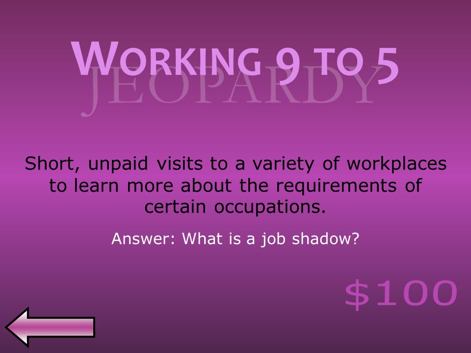 JEOPARDY Short, unpaid visits to a variety of workplaces to learn more about the requirements of certain occupations.