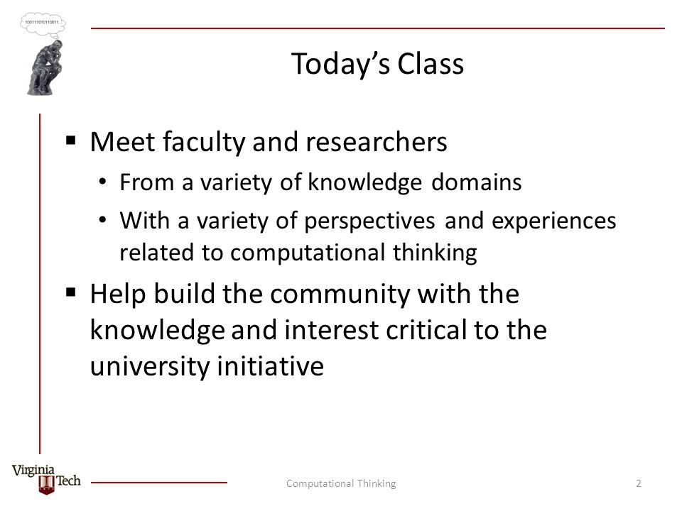Today's Class  Meet faculty and researchers From a variety of knowledge domains With a variety of perspectives and experiences related to computational thinking  Help build the community with the knowledge and interest critical to the university initiative Computational Thinking2