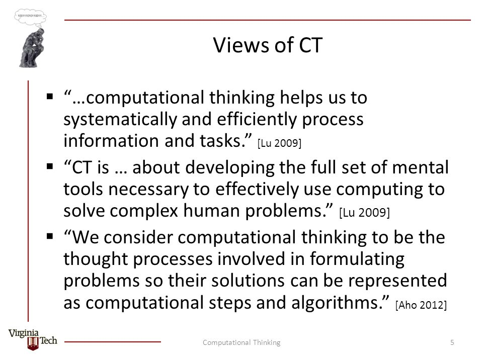 Views of CT  …computational thinking helps us to systematically and efficiently process information and tasks. [Lu 2009]  CT is … about developing the full set of mental tools necessary to effectively use computing to solve complex human problems. [Lu 2009]  We consider computational thinking to be the thought processes involved in formulating problems so their solutions can be represented as computational steps and algorithms. [Aho 2012] Computational Thinking5