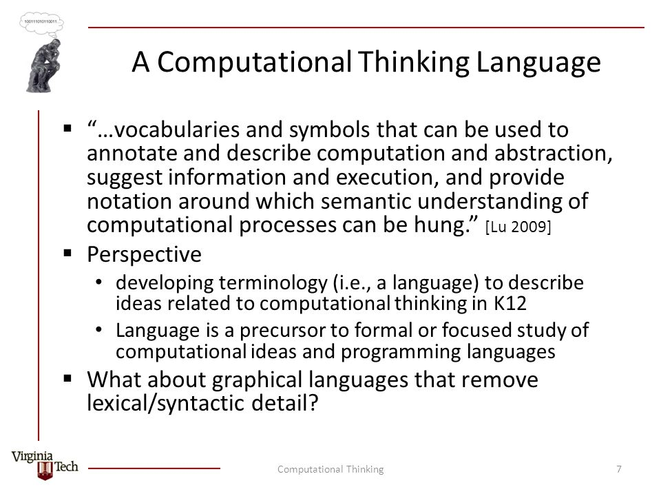 A Computational Thinking Language  …vocabularies and symbols that can be used to annotate and describe computation and abstraction, suggest information and execution, and provide notation around which semantic understanding of computational processes can be hung. [Lu 2009]  Perspective developing terminology (i.e., a language) to describe ideas related to computational thinking in K12 Language is a precursor to formal or focused study of computational ideas and programming languages  What about graphical languages that remove lexical/syntactic detail.