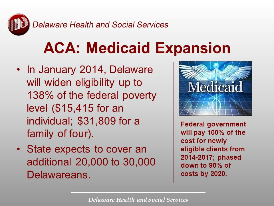 Delaware Health and Social Services ACA: Medicaid Expansion In January 2014, Delaware will widen eligibility up to 138% of the federal poverty level ($15,415 for an individual; $31,809 for a family of four).