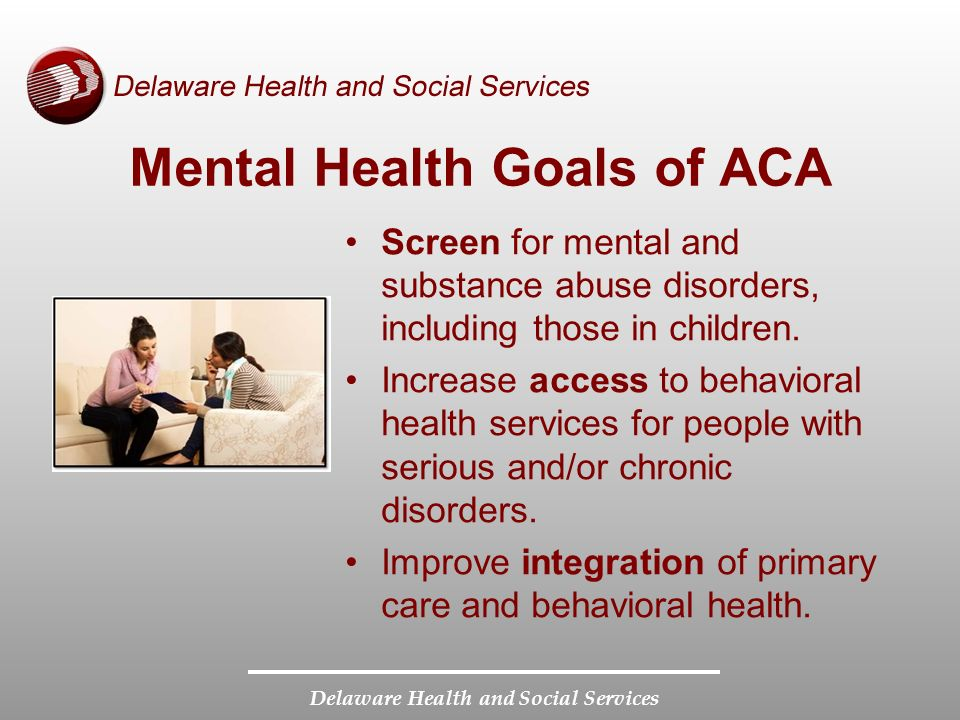 Delaware Health and Social Services Mental Health Goals of ACA Screen for mental and substance abuse disorders, including those in children.