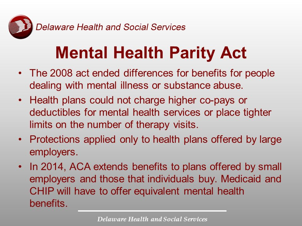 Delaware Health and Social Services Mental Health Parity Act The 2008 act ended differences for benefits for people dealing with mental illness or substance abuse.