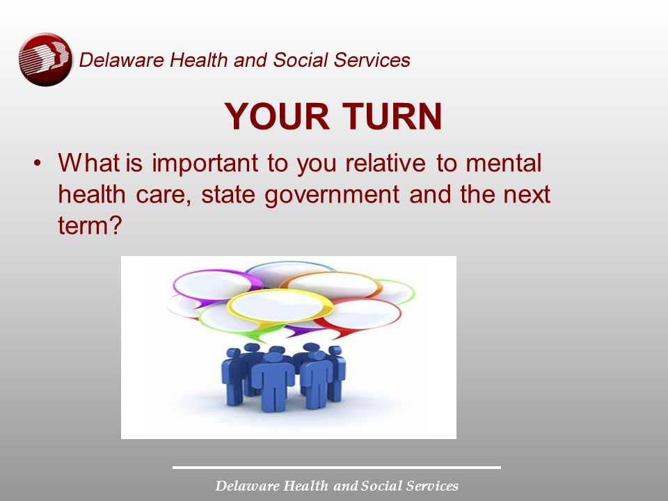 Delaware Health and Social Services YOUR TURN What is important to you relative to mental health care, state government and the next term