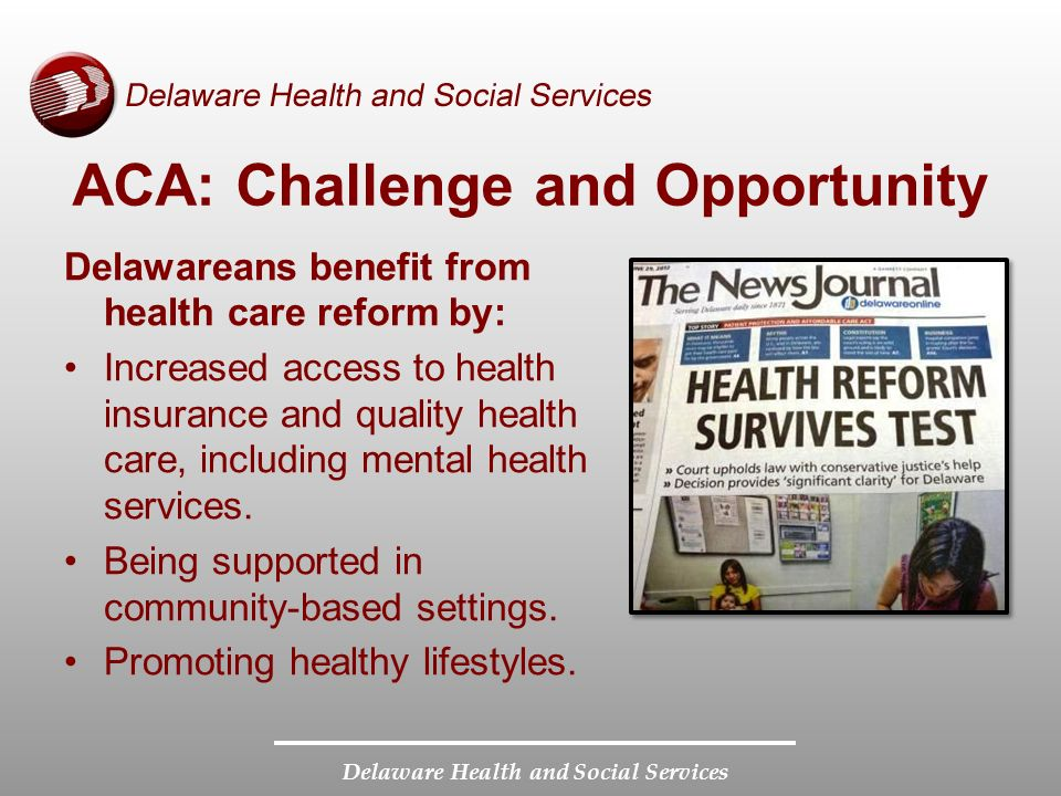 Delaware Health and Social Services ACA: Challenge and Opportunity Delawareans benefit from health care reform by: Increased access to health insurance and quality health care, including mental health services.