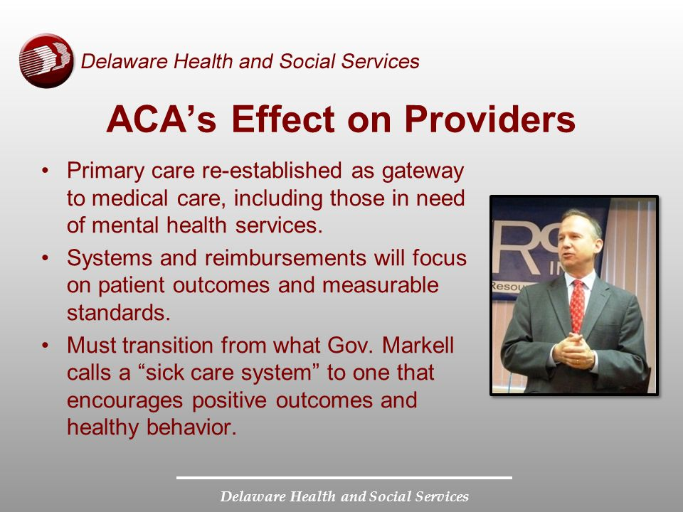 Delaware Health and Social Services ACA's Effect on Providers Primary care re-established as gateway to medical care, including those in need of mental health services.