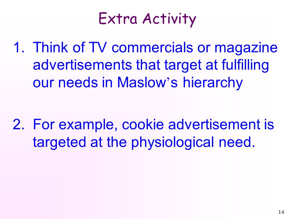 14 Extra Activity 1.Think of TV commercials or magazine advertisements that target at fulfilling our needs in Maslow ' s hierarchy 2.For example, cookie advertisement is targeted at the physiological need.