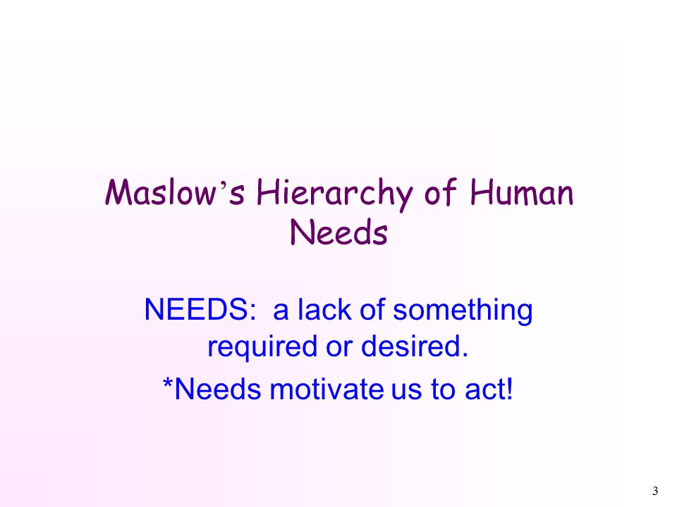 3 Maslow ' s Hierarchy of Human Needs NEEDS: a lack of something required or desired.
