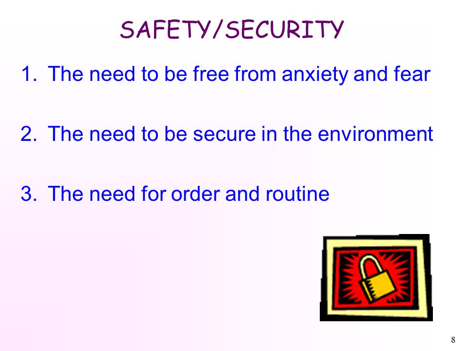 8 SAFETY/SECURITY 1.The need to be free from anxiety and fear 2.The need to be secure in the environment 3.The need for order and routine