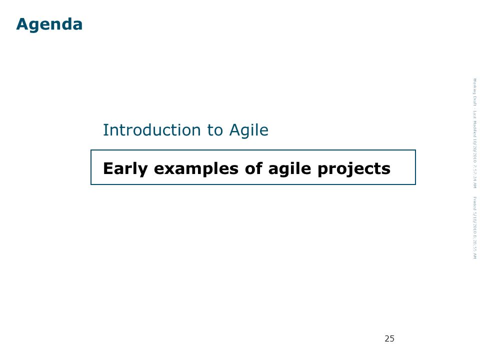 Working Draft - Last Modified 10/20/2010 7:57:24 AM Printed 5/18/2010 8:28:55 AM 25 Agenda Introduction to Agile Early examples of agile projects