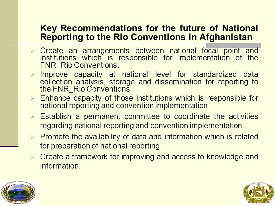 Key Recommendations for the future of National Reporting to the Rio Conventions in Afghanistan  Create an arrangements between national focal point and institutions which is responsible for implementation of the FNR_Rio Conventions.
