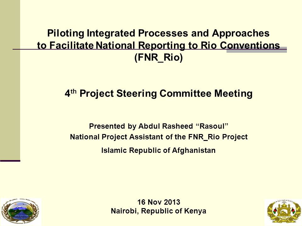 Piloting Integrated Processes and Approaches to Facilitate National Reporting to Rio Conventions (FNR_Rio) 4 th Project Steering Committee Meeting Presented by Abdul Rasheed Rasoul National Project Assistant of the FNR_Rio Project Islamic Republic of Afghanistan 16 Nov 2013 Nairobi, Republic of Kenya