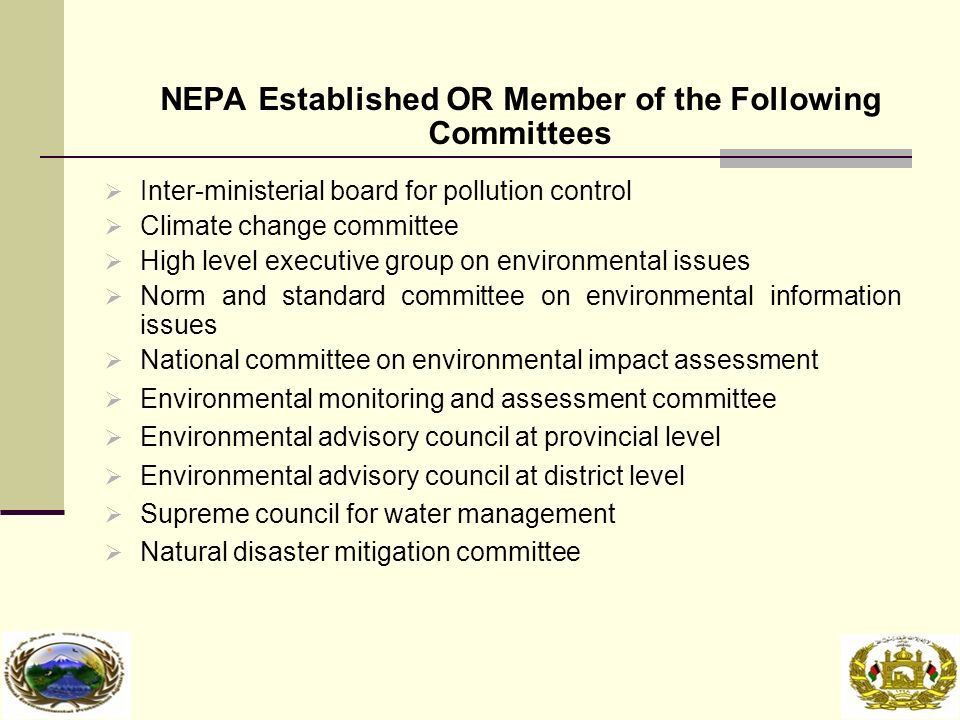 NEPA Established OR Member of the Following Committees  Inter-ministerial board for pollution control  Climate change committee  High level executive group on environmental issues  Norm and standard committee on environmental information issues  National committee on environmental impact assessment  Environmental monitoring and assessment committee  Environmental advisory council at provincial level  Environmental advisory council at district level  Supreme council for water management  Natural disaster mitigation committee