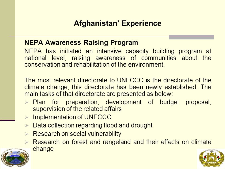 Afghanistan' Experience NEPA Awareness Raising Program NEPA has initiated an intensive capacity building program at national level, raising awareness of communities about the conservation and rehabilitation of the environment.