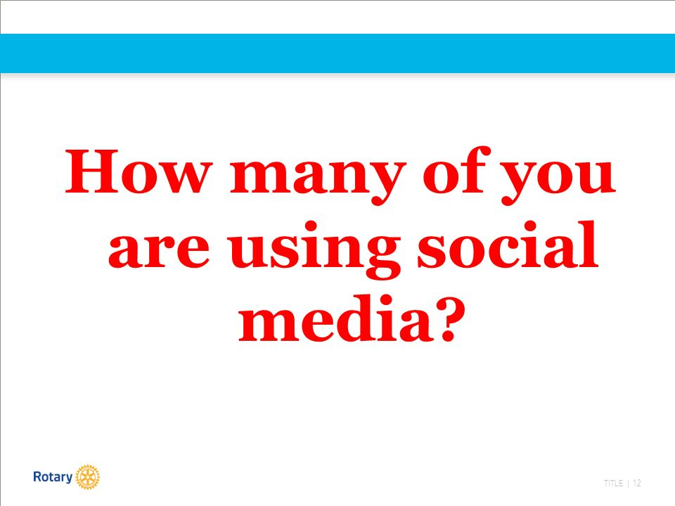 TITLE | 12 How many of you are using social media