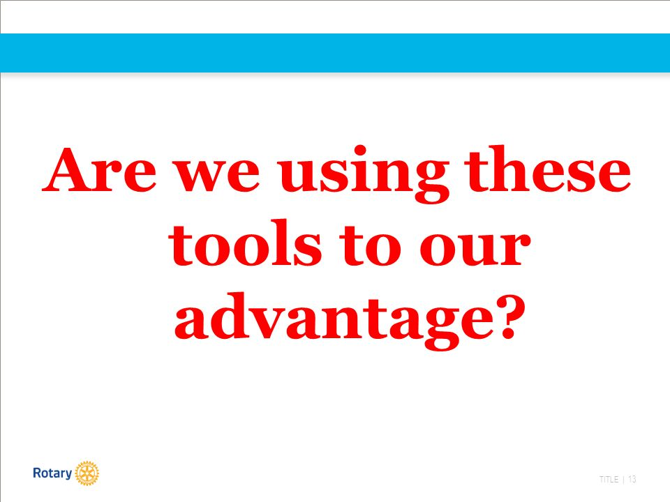 TITLE | 13 Are we using these tools to our advantage